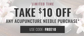 TAKE $10 OFF ANY ACUPUNCTURE NEEDLE PURCHASE
